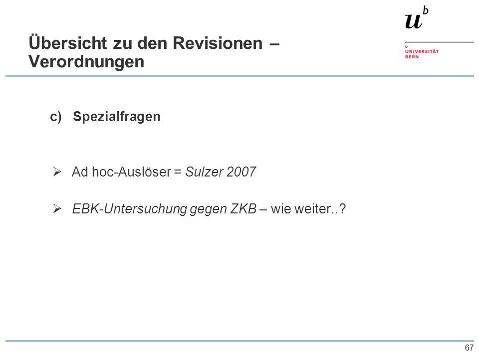 67 Übersicht zu den Revisionen – Verordnungen c) Spezialfragen  Ad hoc-Auslöser = Sulzer 2007  EBK-Untersuchung gegen ZKB – wie weiter..