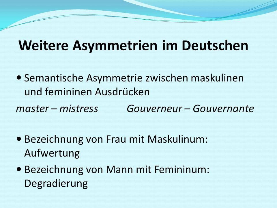 Weitere Asymmetrien im Deutschen Semantische Asymmetrie zwischen maskulinen und femininen Ausdrücken master – mistressGouverneur – Gouvernante Bezeich