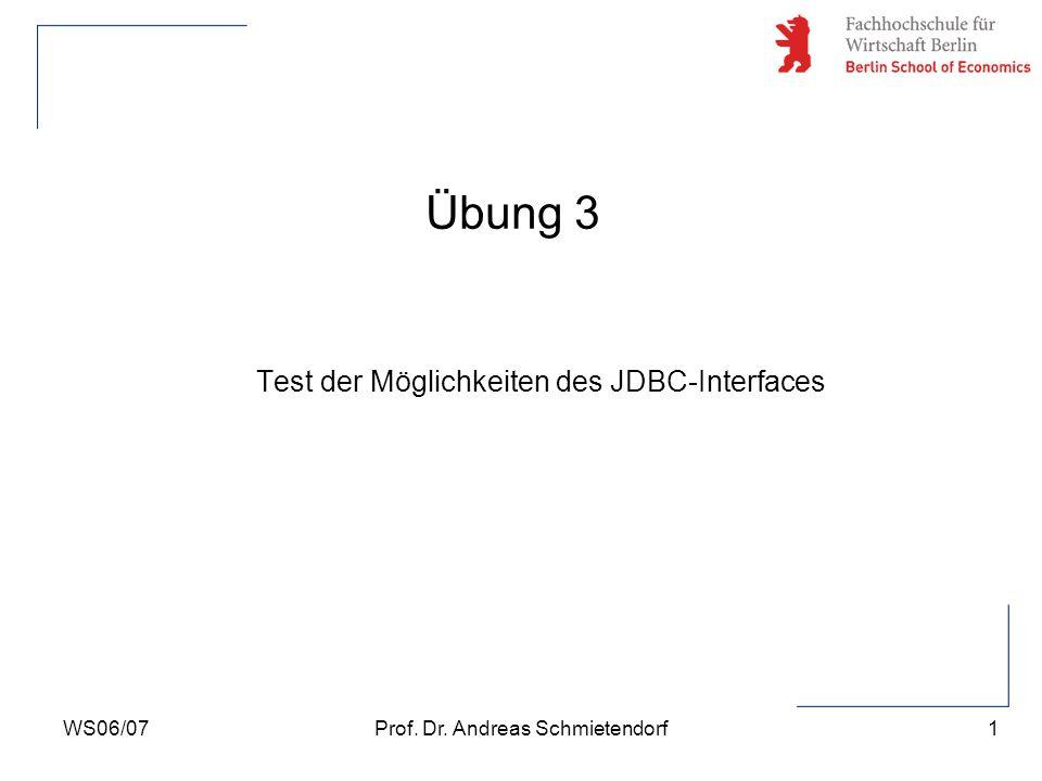 1 Prof. Dr. Andreas SchmietendorfWS06/07 Übung 3 Test der Möglichkeiten des JDBC-Interfaces