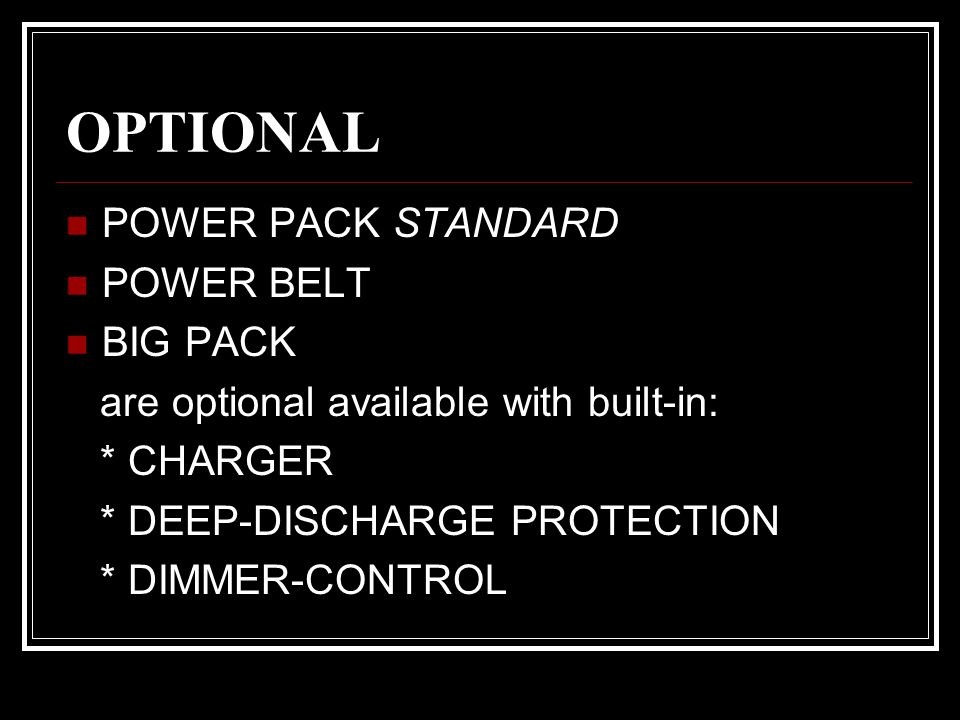 OPTIONAL POWER PACK STANDARD POWER BELT BIG PACK are optional available with built-in: * CHARGER * DEEP-DISCHARGE PROTECTION * DIMMER-CONTROL