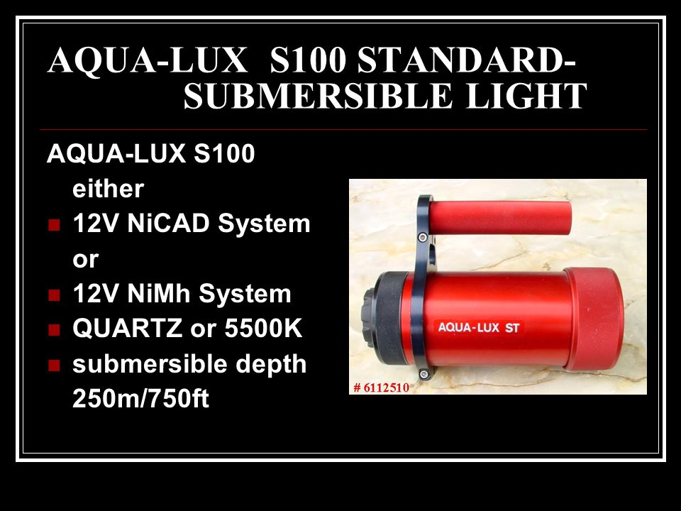 AQUA-LUX S100 STANDARD- SUBMERSIBLE LIGHT AQUA-LUX S100 either 12V NiCAD System or 12V NiMh System QUARTZ or 5500K submersible depth 250m/750ft