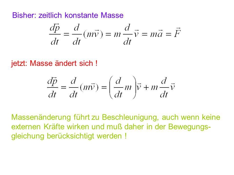 Bisher: zeitlich konstante Masse jetzt: Masse ändert sich ! Massenänderung führt zu Beschleunigung, auch wenn keine externen Kräfte wirken und muß dah