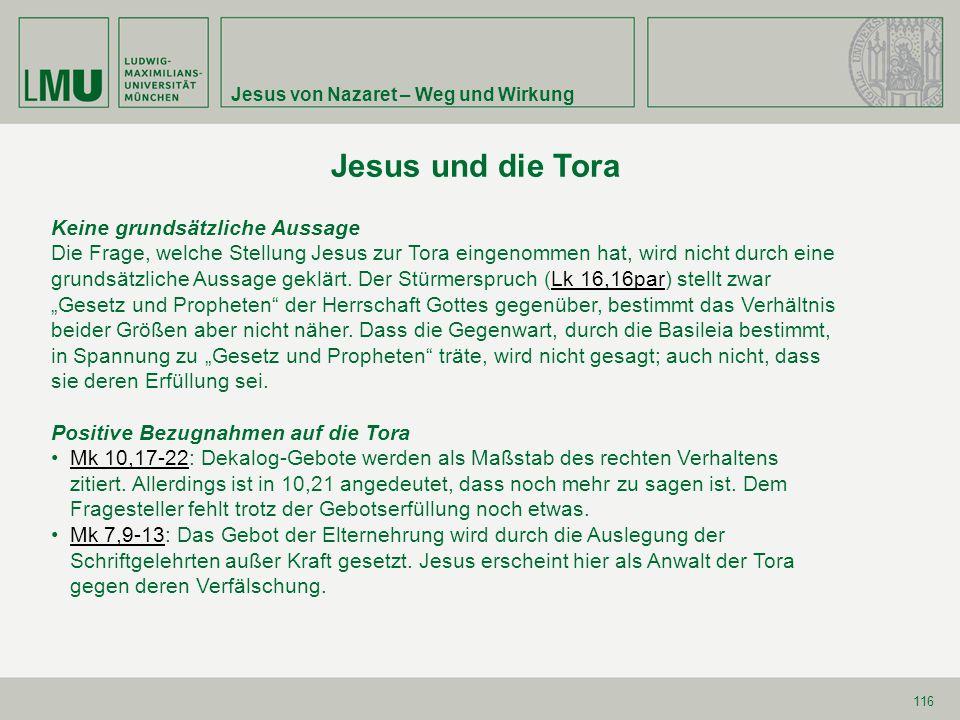 Jesus von Nazaret – Weg und Wirkung 116 Jesus und die Tora Keine grundsätzliche Aussage Die Frage, welche Stellung Jesus zur Tora eingenommen hat, wir
