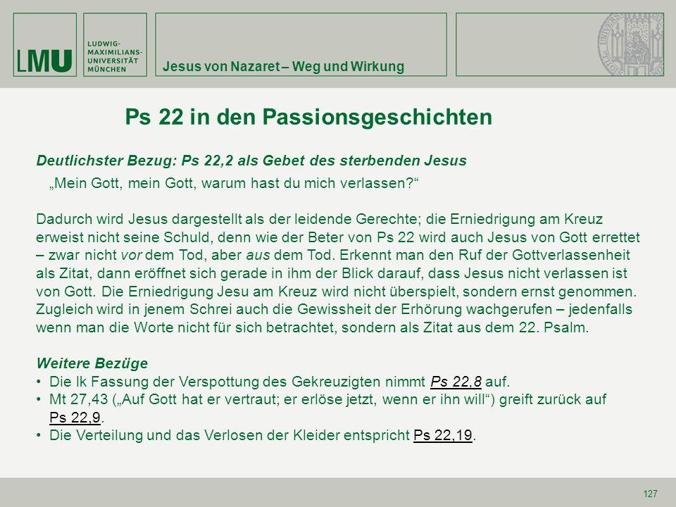 """Jesus von Nazaret – Weg und Wirkung 127 Ps 22 in den Passionsgeschichten Deutlichster Bezug: Ps 22,2 als Gebet des sterbenden Jesus """"Mein Gott, mein G"""