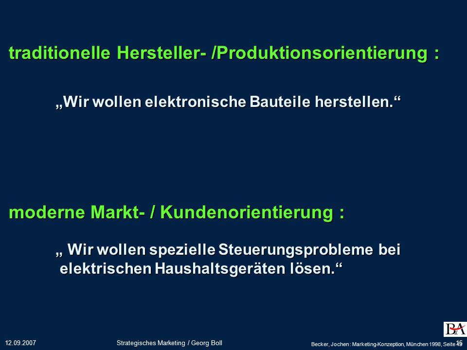 """12.09.2007Strategisches Marketing / Georg Boll16 traditionelle Hersteller- /Produktionsorientierung : """"Wir wollen elektronische Bauteile herstellen. moderne Markt- / Kundenorientierung : """" Wir wollen spezielle Steuerungsprobleme bei elektrischen Haushaltsgeräten lösen. elektrischen Haushaltsgeräten lösen. Becker, Jochen : Marketing-Konzeption, München 1998, Seite 43"""
