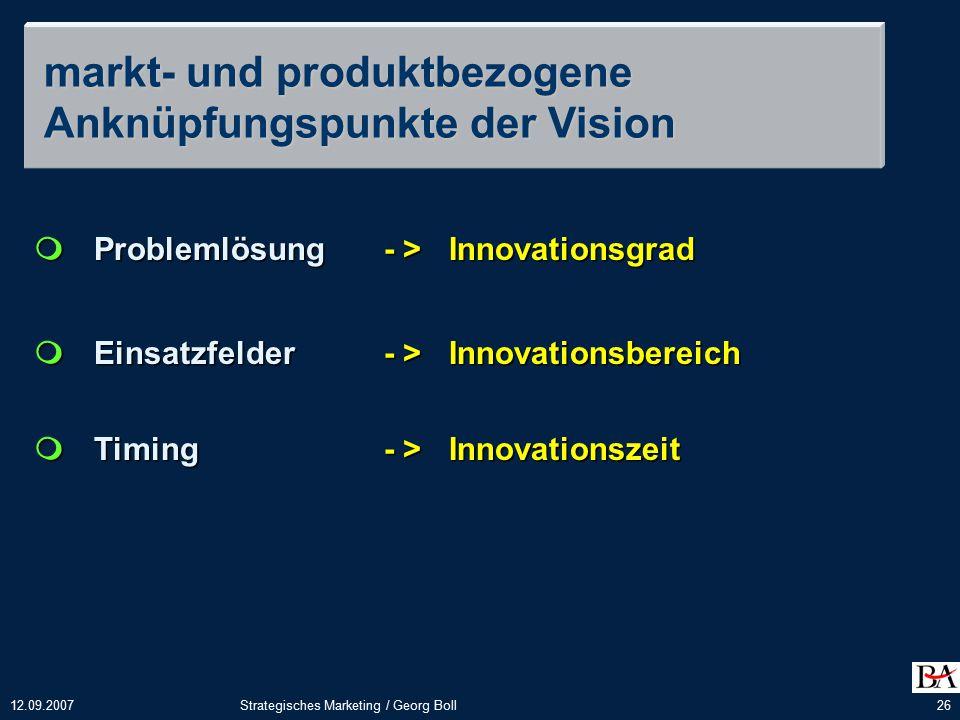 12.09.2007Strategisches Marketing / Georg Boll26  Problemlösung- > Innovationsgrad  Einsatzfelder- > Innovationsbereich  Timing- > Innovationszeit markt- und produktbezogene Anknüpfungspunkte der Vision