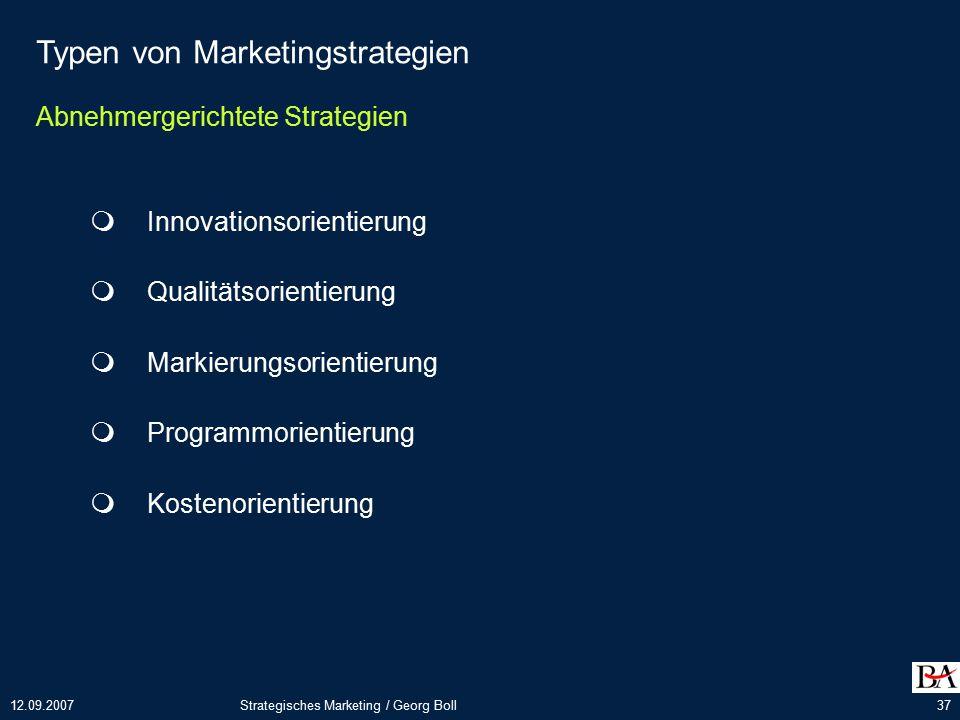 12.09.2007Strategisches Marketing / Georg Boll37 Typen von Marketingstrategien Abnehmergerichtete Strategien  Innovationsorientierung  Qualitätsorientierung  Markierungsorientierung  Programmorientierung  Kostenorientierung