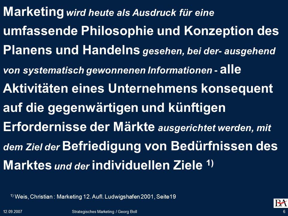 """12.09.2007Strategisches Marketing / Georg Boll17 Marketing-Konzeption Eine Marketing-Konzeption kann aufgefasst werden als - ein schlüssiger, ganzheitlicher Handlungsplan (""""Fahrplan ), (""""Fahrplan ), - der sich an angestrebten Zielen (""""Wunschorten ) orientiert, - für ihre Realisierung geeignete Strategien (""""Route ) wählt - und auf ihrer Grundlage die adäquaten Marketinginstrumente (""""Beförderungsmittel ) festlegt."""