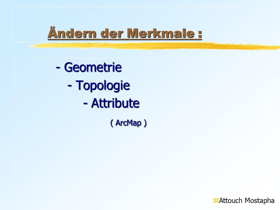 Ändern der Merkmale : Ändern der Merkmale :Ändern der Merkmale :Ändern der Merkmale : - Geometrie - Topologie - Topologie - Attribute - Attribute ( ArcMap ) ( ArcMap ) zAttouch Mostapha