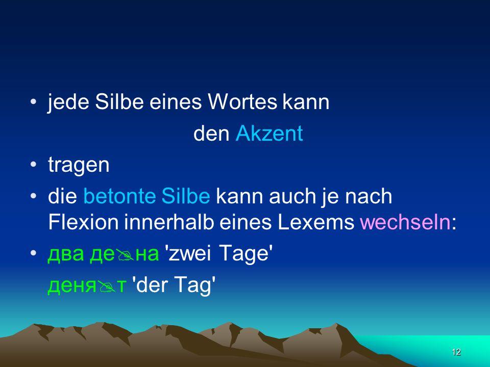 12 jede Silbe eines Wortes kann den Akzent tragen die betonte Silbe kann auch je nach Flexion innerhalb eines Lexems wechseln: два де  на 'zwei Tage'
