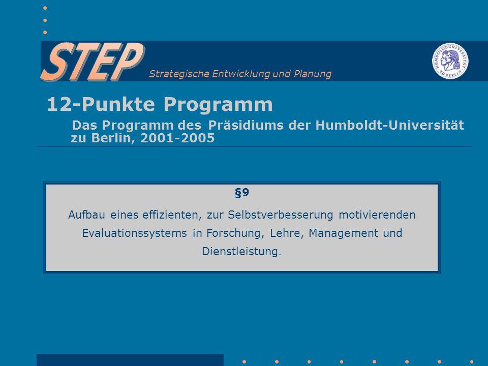 Strategische Entwicklung und Planung 12-Punkte Programm Das Programm des Präsidiums der Humboldt-Universität zu Berlin, 2001-2005 §9 Aufbau eines effizienten, zur Selbstverbesserung motivierenden Evaluationssystems in Forschung, Lehre, Management und Dienstleistung.