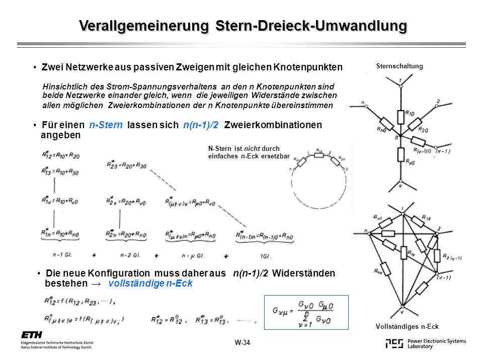 Verallgemeinerung Stern-Dreieck-Umwandlung Sternschaltung Vollständiges n-Eck Zwei Netzwerke aus passiven Zweigen mit gleichen Knotenpunkten Hinsichtlich des Strom-Spannungsverhaltens an den n Knotenpunkten sind beide Netzwerke einander gleich, wenn die jeweiligen Widerstände zwischen allen möglichen Zweierkombinationen der n Knotenpunkte übereinstimmen Für einen n-Stern lassen sich n(n-1)/2 Zweierkombinationen angeben Die neue Konfiguration muss daher aus n(n-1)/2 Widerständen bestehen → vollständige n-Eck N-Stern ist nicht durch einfaches n-Eck ersetzbar W-34