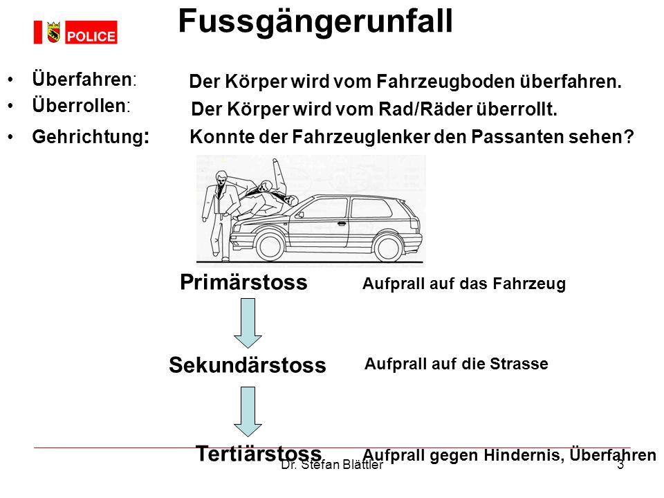 Dr. Stefan Blättler3 Fussgängerunfall Überfahren: Überrollen: Gehrichtung : Der Körper wird vom Fahrzeugboden überfahren. Der Körper wird vom Rad/Räde