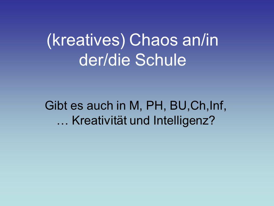 (kreatives) Chaos an/in der/die Schule Gibt es auch in M, PH, BU,Ch,Inf, … Kreativität und Intelligenz