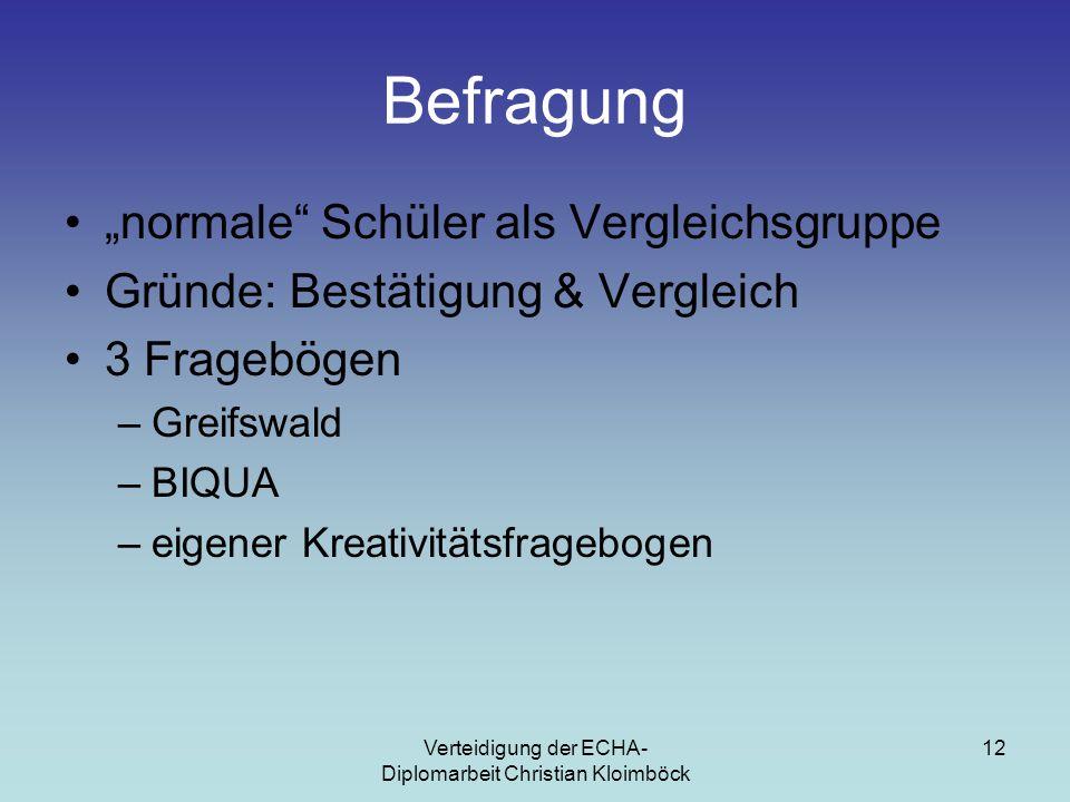 """Verteidigung der ECHA- Diplomarbeit Christian Kloimböck 12 Befragung """"normale Schüler als Vergleichsgruppe Gründe: Bestätigung & Vergleich 3 Fragebögen –Greifswald –BIQUA –eigener Kreativitätsfragebogen"""