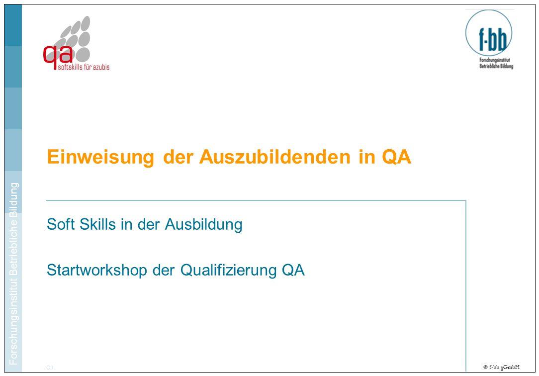 Forschungsinstitut Betriebliche Bildung C:\ Hier im Titelmaster den Pfad zur Datei ergänzen © f-bb gGmbH Soft Skills in der Ausbildung Startworkshop der Qualifizierung QA Einweisung der Auszubildenden in QA