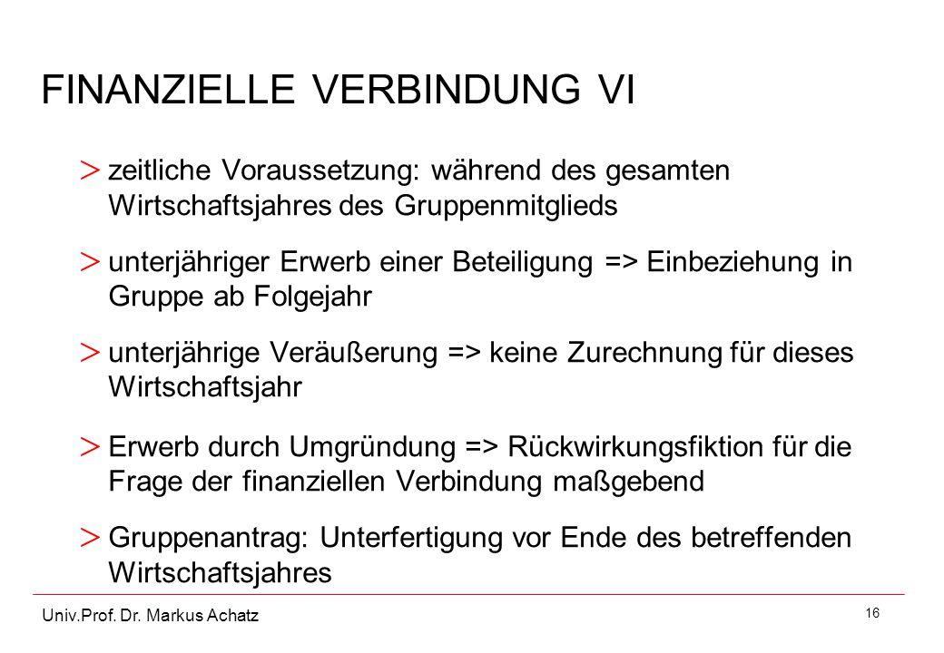 16 Univ.Prof. Dr. Markus Achatz FINANZIELLE VERBINDUNG VI > zeitliche Voraussetzung: während des gesamten Wirtschaftsjahres des Gruppenmitglieds > unt