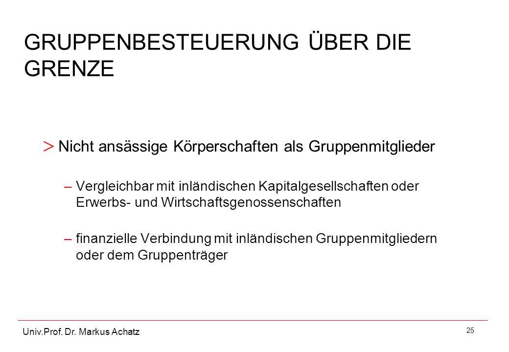 25 Univ.Prof. Dr. Markus Achatz GRUPPENBESTEUERUNG ÜBER DIE GRENZE > Nicht ansässige Körperschaften als Gruppenmitglieder –Vergleichbar mit inländisch