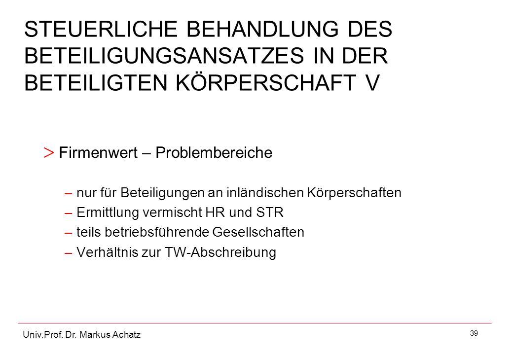 39 Univ.Prof. Dr. Markus Achatz STEUERLICHE BEHANDLUNG DES BETEILIGUNGSANSATZES IN DER BETEILIGTEN KÖRPERSCHAFT V > Firmenwert – Problembereiche –nur