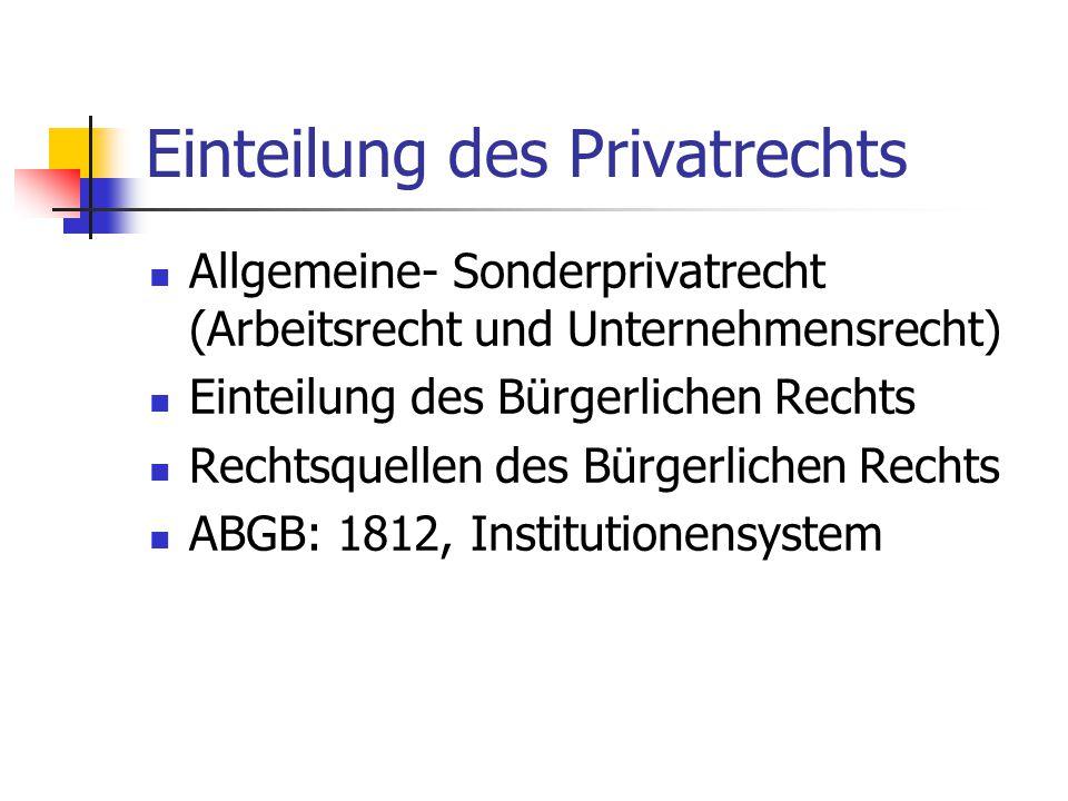 Einteilung des Privatrechts Allgemeine- Sonderprivatrecht (Arbeitsrecht und Unternehmensrecht) Einteilung des Bürgerlichen Rechts Rechtsquellen des Bürgerlichen Rechts ABGB: 1812, Institutionensystem