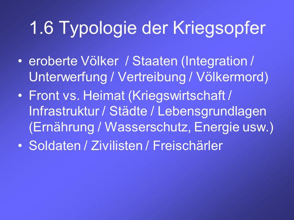1.6 Typologie der Kriegsopfer eroberte Völker / Staaten (Integration / Unterwerfung / Vertreibung / Völkermord) Front vs. Heimat (Kriegswirtschaft / I