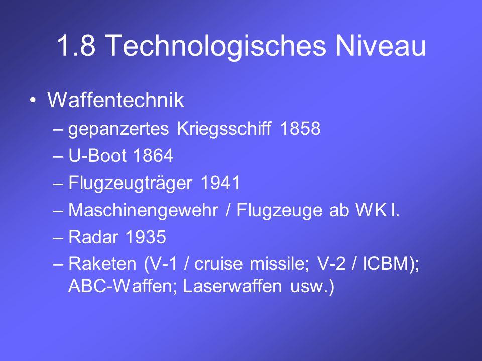1.8 Technologisches Niveau Waffentechnik –gepanzertes Kriegsschiff 1858 –U-Boot 1864 –Flugzeugträger 1941 –Maschinengewehr / Flugzeuge ab WK I. –Radar