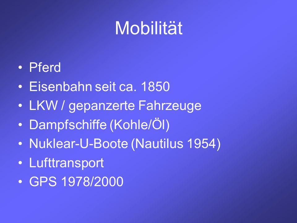 Mobilität Pferd Eisenbahn seit ca. 1850 LKW / gepanzerte Fahrzeuge Dampfschiffe (Kohle/Öl) Nuklear-U-Boote (Nautilus 1954) Lufttransport GPS 1978/2000