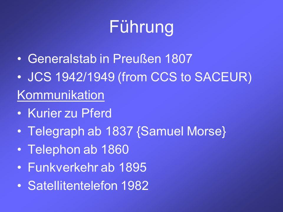 Führung Generalstab in Preußen 1807 JCS 1942/1949 (from CCS to SACEUR) Kommunikation Kurier zu Pferd Telegraph ab 1837 {Samuel Morse} Telephon ab 1860