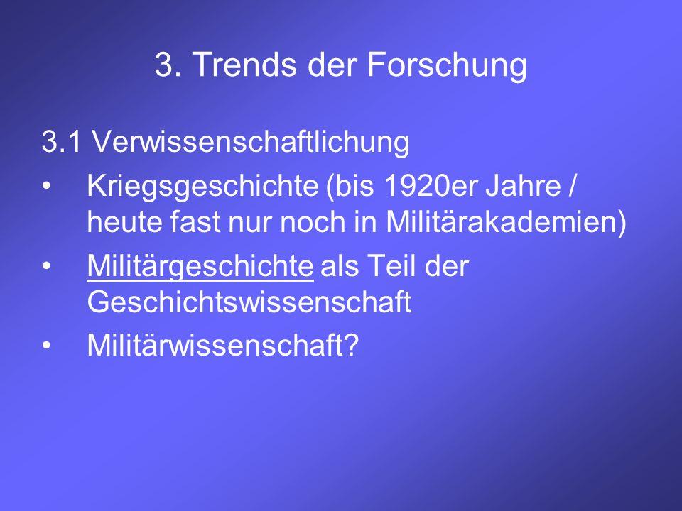 3. Trends der Forschung 3.1 Verwissenschaftlichung Kriegsgeschichte (bis 1920er Jahre / heute fast nur noch in Militärakademien) Militärgeschichte als