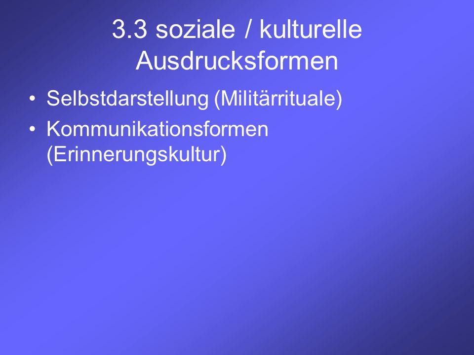 3.3 soziale / kulturelle Ausdrucksformen Selbstdarstellung (Militärrituale) Kommunikationsformen (Erinnerungskultur)