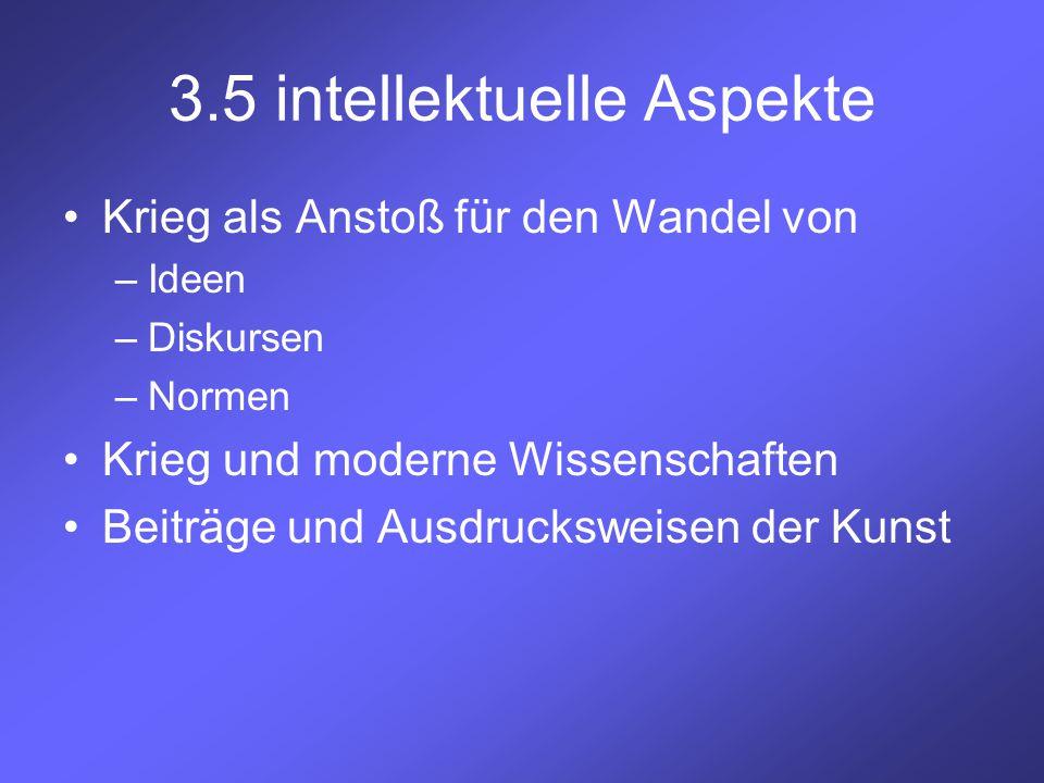 3.5 intellektuelle Aspekte Krieg als Anstoß für den Wandel von –Ideen –Diskursen –Normen Krieg und moderne Wissenschaften Beiträge und Ausdrucksweisen