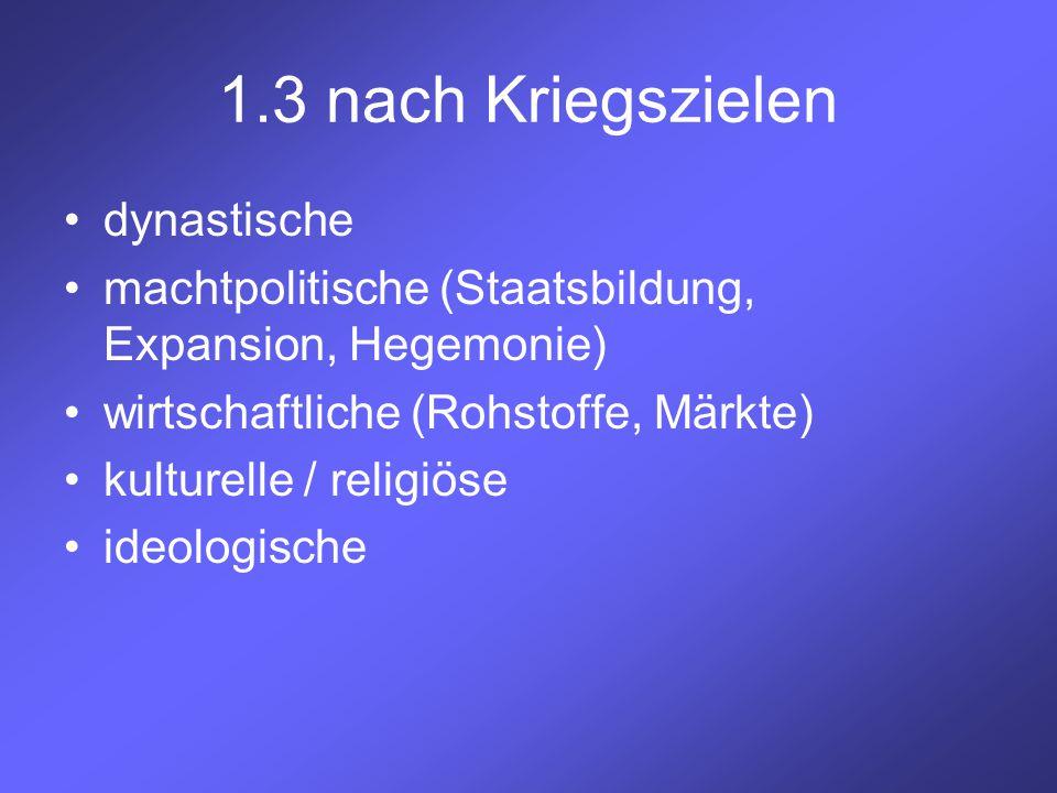 1.3 nach Kriegszielen dynastische machtpolitische (Staatsbildung, Expansion, Hegemonie) wirtschaftliche (Rohstoffe, Märkte) kulturelle / religiöse ide