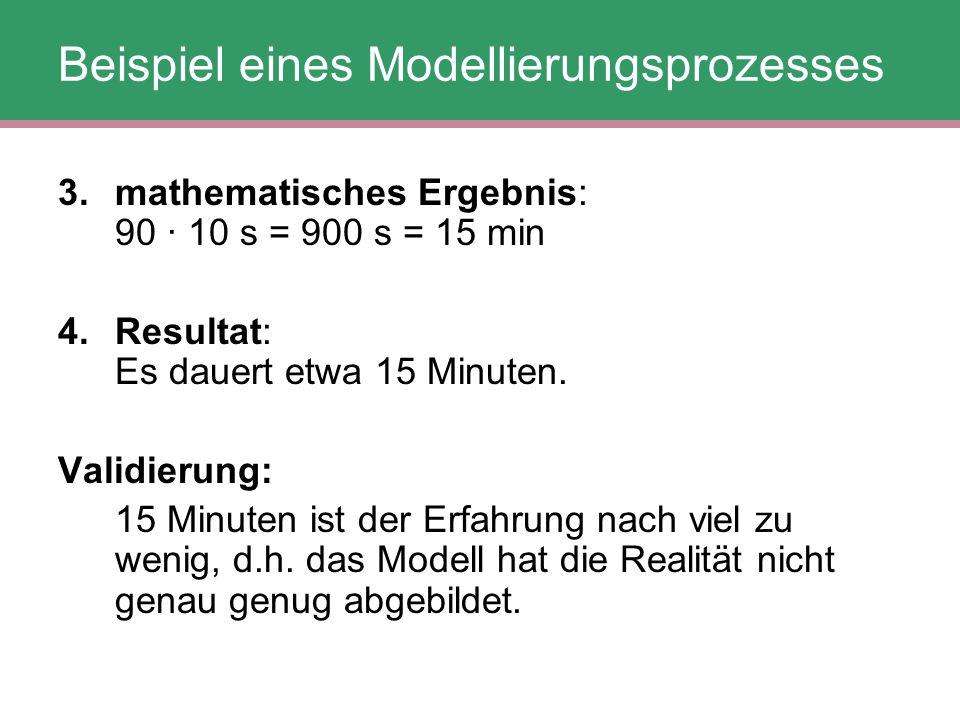 Beispiel eines Modellierungsprozesses 3. mathematisches Ergebnis: 90 · 10 s = 900 s = 15 min 4. Resultat: Es dauert etwa 15 Minuten. Validierung: 15 M