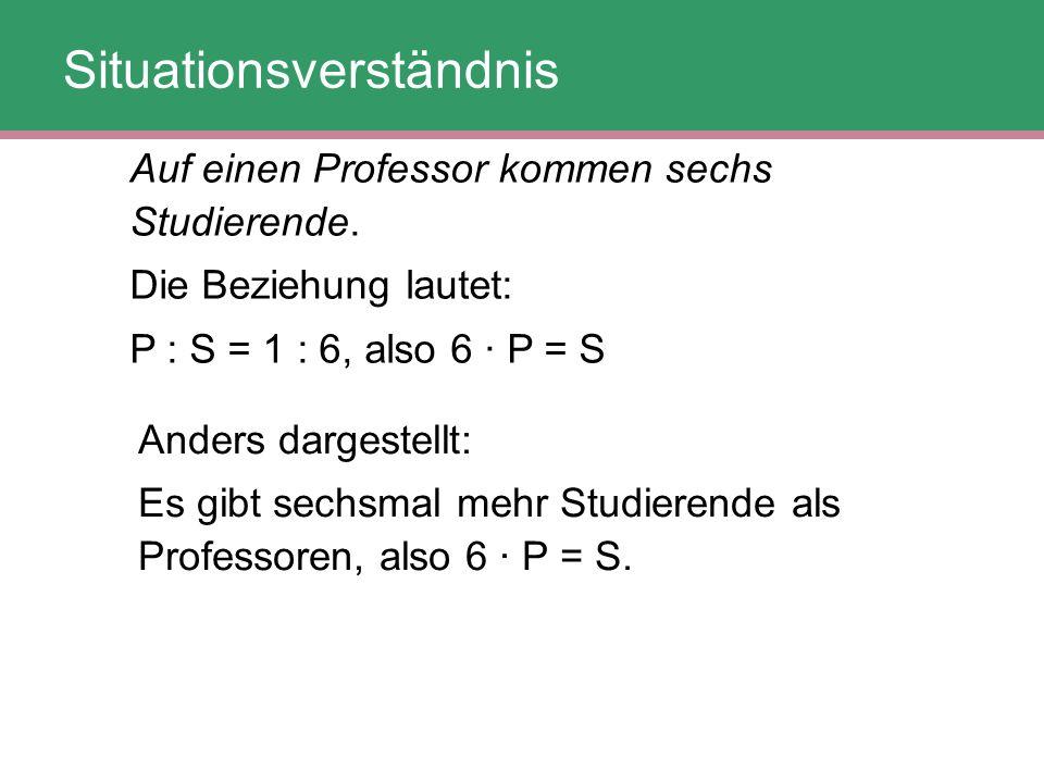 Auf einen Professor kommen sechs Studierende. Die Beziehung lautet: P : S = 1 : 6, also 6 · P = S Anders dargestellt: Es gibt sechsmal mehr Studierend