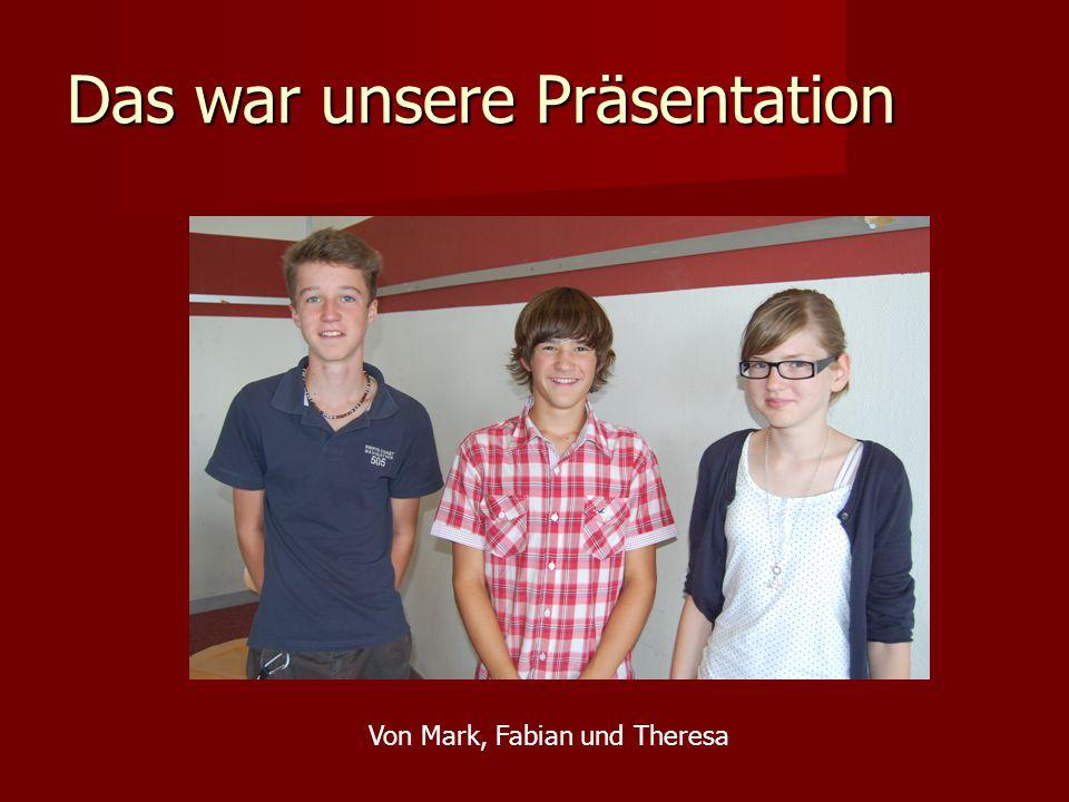 Das war unsere Präsentation Von Mark, Fabian und Theresa