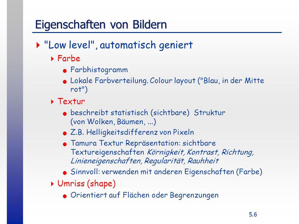 5.6 Eigenschaften von Bildern  Low level , automatisch geniert  Farbe Farbhistogramm Lokale Farbverteilung.