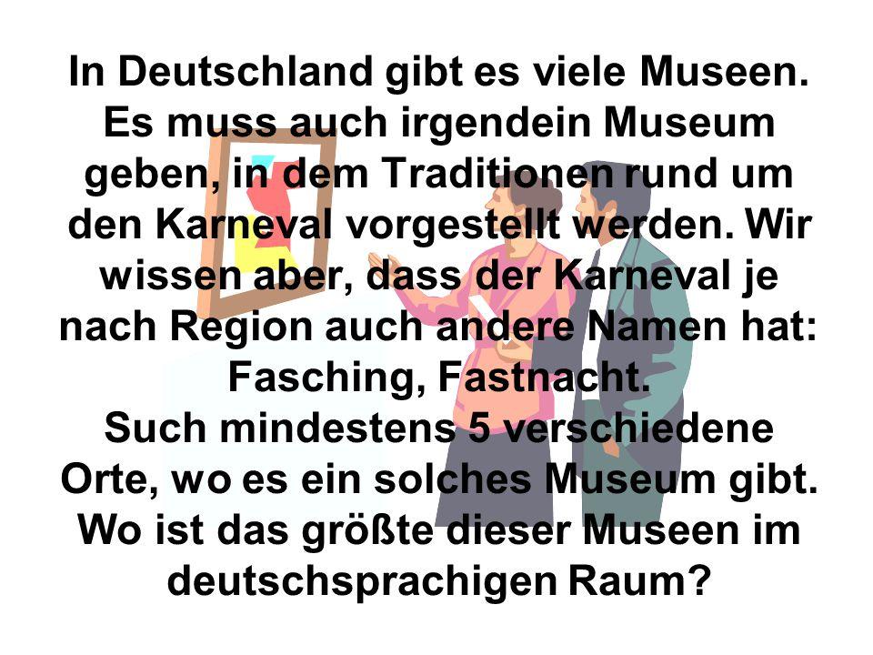In Deutschland gibt es viele Museen. Es muss auch irgendein Museum geben, in dem Traditionen rund um den Karneval vorgestellt werden. Wir wissen aber,