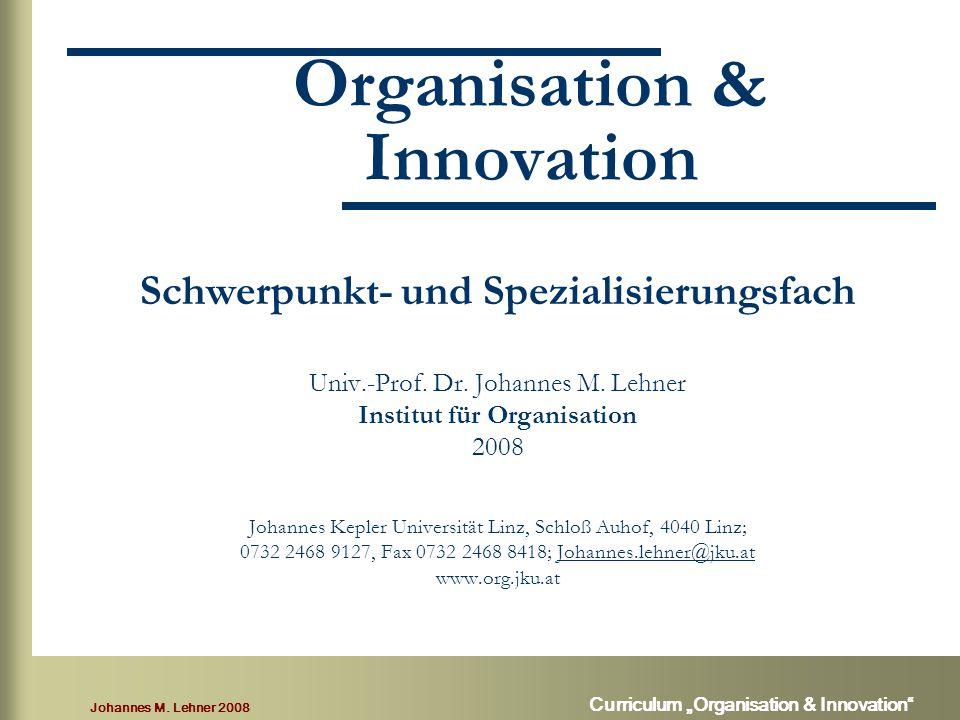 "Johannes M. Lehner 2008 Curriculum ""Organisation & Innovation"" Organisation & Innovation Schwerpunkt- und Spezialisierungsfach Univ.-Prof. Dr. Johanne"