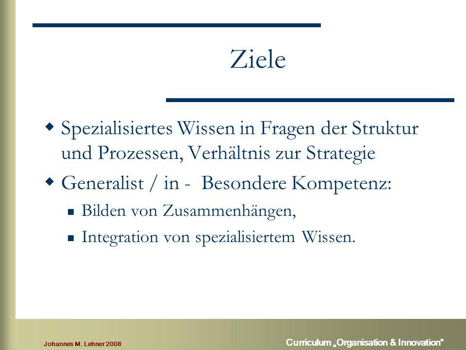 """Johannes M. Lehner 2008 Curriculum """"Organisation & Innovation"""" Ziele  Spezialisiertes Wissen in Fragen der Struktur und Prozessen, Verhältnis zur Str"""