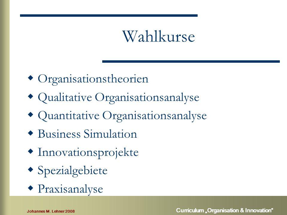 "Johannes M. Lehner 2008 Curriculum ""Organisation & Innovation"" Wahlkurse  Organisationstheorien  Qualitative Organisationsanalyse  Quantitative Org"