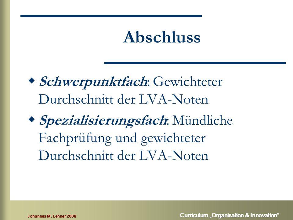 """Johannes M. Lehner 2008 Curriculum """"Organisation & Innovation"""" Abschluss  Schwerpunktfach: Gewichteter Durchschnitt der LVA-Noten  Spezialisierungsf"""