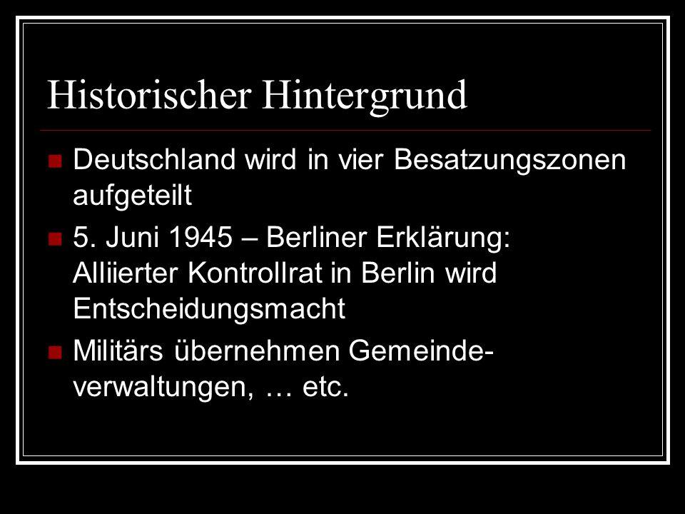 Historischer Hintergrund Deutschland wird in vier Besatzungszonen aufgeteilt 5. Juni 1945 – Berliner Erklärung: Alliierter Kontrollrat in Berlin wird