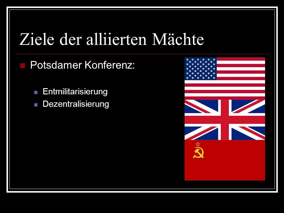 Ziele der alliierten Mächte Potsdamer Konferenz: Entmilitarisierung Dezentralisierung