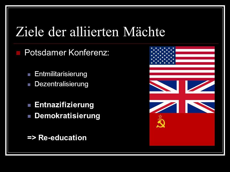 Ziele der alliierten Mächte Potsdamer Konferenz: Entmilitarisierung Dezentralisierung Entnazifizierung Demokratisierung => Re-education