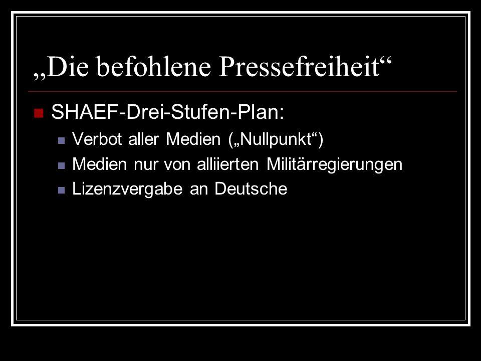 """""""Die befohlene Pressefreiheit"""" SHAEF-Drei-Stufen-Plan: Verbot aller Medien (""""Nullpunkt"""") Medien nur von alliierten Militärregierungen Lizenzvergabe an"""