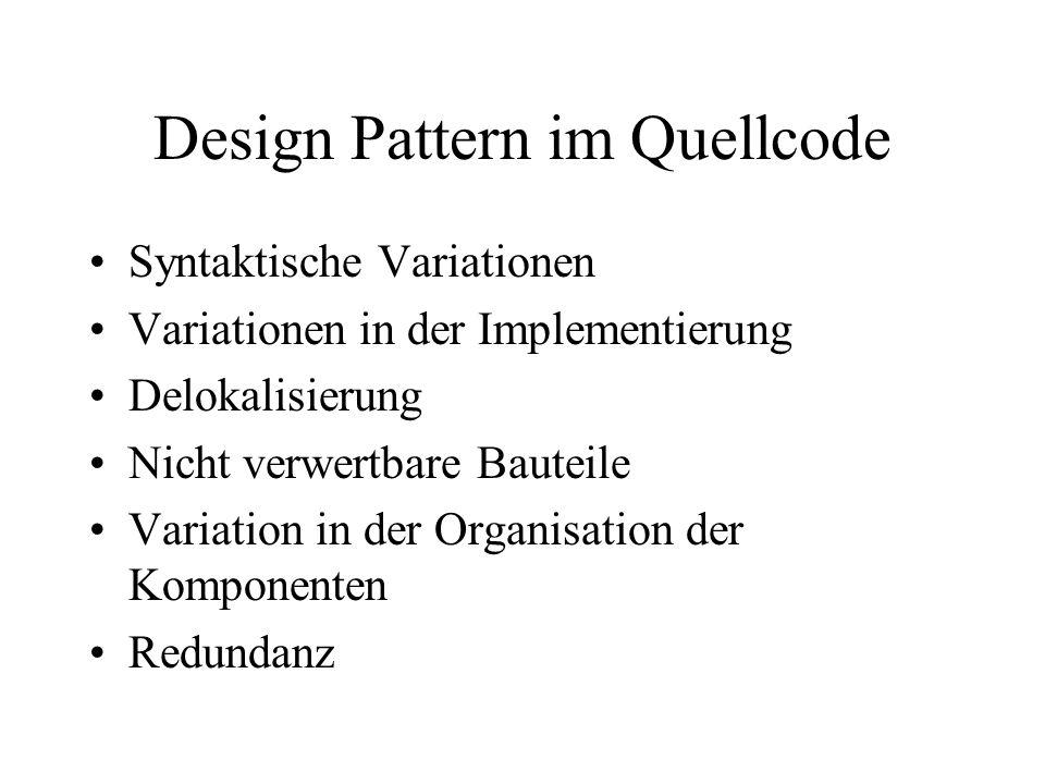 Design Pattern im Quellcode Syntaktische Variationen Variationen in der Implementierung Delokalisierung Nicht verwertbare Bauteile Variation in der Organisation der Komponenten Redundanz