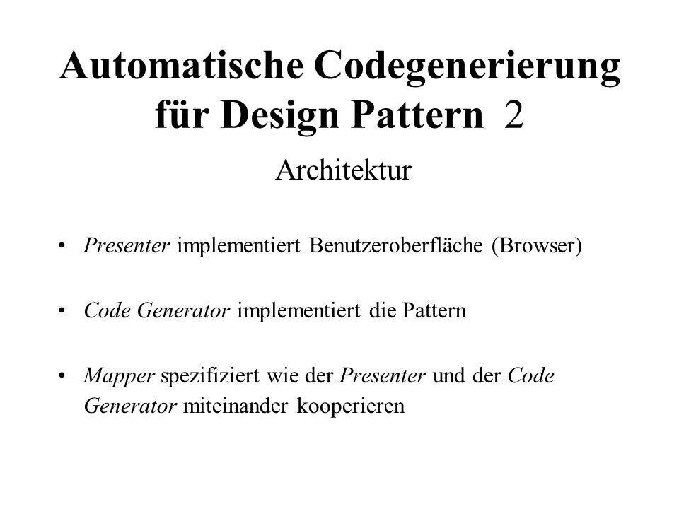 Automatische Codegenerierung für Design Pattern 2 Architektur Presenter implementiert Benutzeroberfläche (Browser) Code Generator implementiert die Pattern Mapper spezifiziert wie der Presenter und der Code Generator miteinander kooperieren
