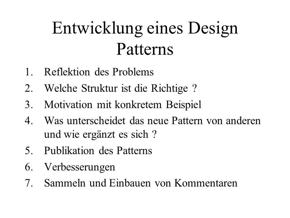 Entwicklung eines Design Patterns 1.Reflektion des Problems 2.Welche Struktur ist die Richtige ? 3.Motivation mit konkretem Beispiel 4.Was unterscheid
