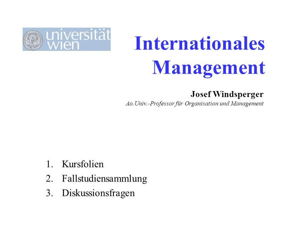 Internationales Management 1.Kursfolien 2.Fallstudiensammlung 3.Diskussionsfragen Josef Windsperger Ao.Univ.-Professor für Organisation und Management