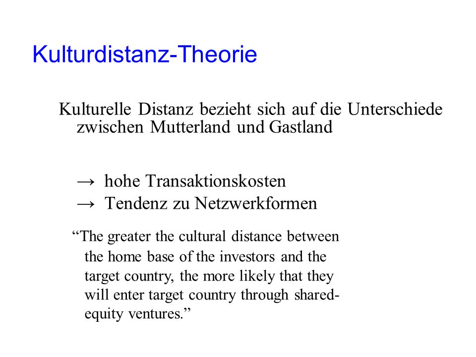 Kulturdistanz-Theorie Kulturelle Distanz bezieht sich auf die Unterschiede zwischen Mutterland und Gastland → hohe Transaktionskosten → Tendenz zu Netzwerkformen The greater the cultural distance between the home base of the investors and the target country, the more likely that they will enter target country through shared- equity ventures.